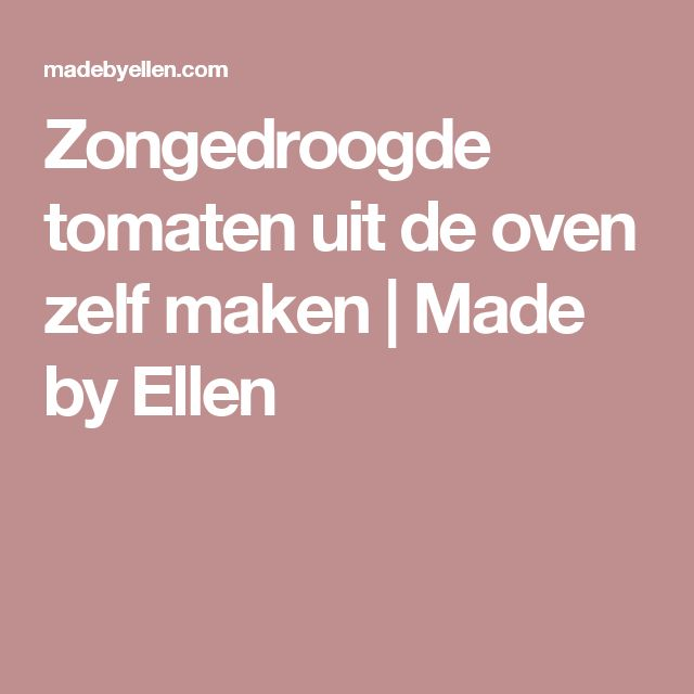 Zongedroogde tomaten uit de oven zelf maken   Made by Ellen