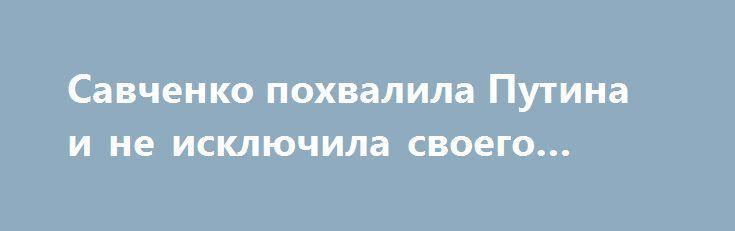 Савченко похвалила Путина и не исключила своего убийства http://apral.ru/2017/06/05/savchenko-pohvalila-putina-i-ne-isklyuchila-svoego-ubijstva/  Надежда Савченко сделала ряд громких заявлений в интервью польским журналистам. [...]