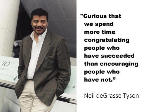 Curious that we spend more time congratulating people who have succeeded than encouraging people who have not.