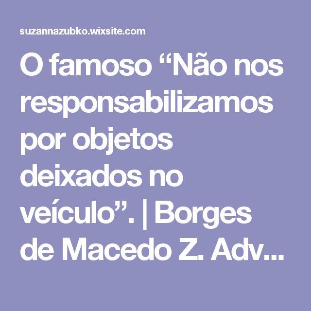 """O famoso """"Não nos responsabilizamos por objetos deixados no veículo"""".   Borges de Macedo Z. Advocacia"""