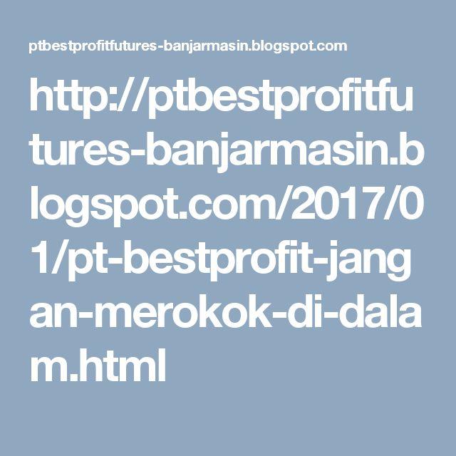 http://ptbestprofitfutures-banjarmasin.blogspot.com/2017/01/pt-bestprofit-jangan-merokok-di-dalam.html