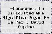 http://tecnoautos.com/wp-content/uploads/imagenes/tendencias/thumbs/conocemos-la-dificultad-que-significa-jugar-en-la-paz-david-ospina.jpg David Ospina. ?Conocemos la dificultad que significa jugar en La Paz?: David Ospina, Enlaces, Imágenes, Videos y Tweets - http://tecnoautos.com/actualidad/david-ospina-conocemos-la-dificultad-que-significa-jugar-en-la-paz-david-ospina/