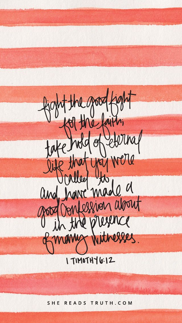 Fight the good fight for the Faith; take hold of eternal life that that you were called to and made a good confession about in the Presence of many witnesses.  1 Timothy 6:12
