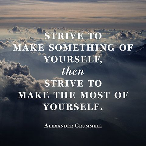 Strive to make something of yourself, then strive to make the most of yourself. — Alexander Crummell