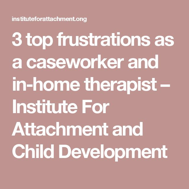 3 top frustrations as a caseworker and in-home therapist – Institute For Attachment and Child Development