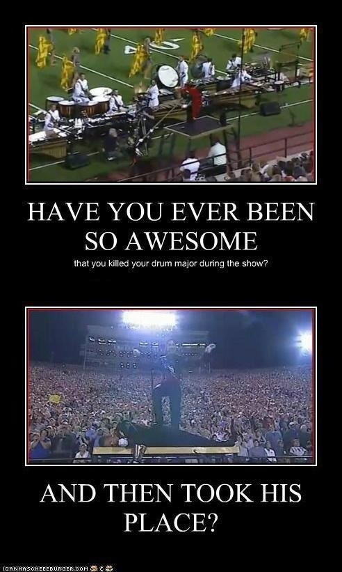 Have you ever been so awesome that you killed you drum major during your show? And then took his place?