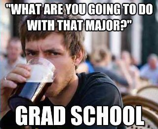 """""""What are you going to do with that major?"""" GRAD SCHOOL. - such is life"""