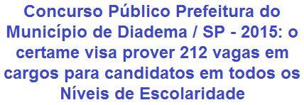 A Prefeitura do Município de Diadema, no Estado de São Paulo, faz saber da abertura de Concurso Público para provimento de 212 (duzentas e doze) vagas + cadastro de reserva em cargos públicos para candidatos em todos os níveis de escolaridade, para atuar em diversos órgãos de responsabilidade da Prefeitura. Os salários totais, a depender do emprego, variam de R$ 876,96 a R$ 7.207,25, com jornadas de trabalho semanal de 20 a 40 horas.