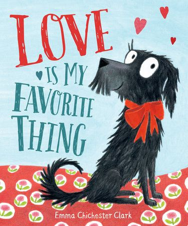 LOVE IS MY FAVORITE THING by Emma Chickester Clark -- Starring an enthusiastic pooch whose joy, optimism and love know no bounds, this lively picture book is based on Emma Chichester Clark's own dog, and joyfully celebrates unconditional love.