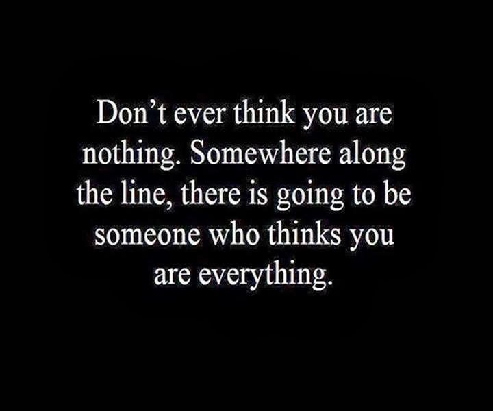 Don't ever think you are nothing Somewhere along the line, there is going to be someone who thinks you are everything | Inspirational Quotes...