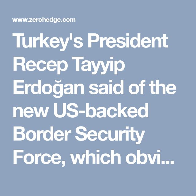 "Turkey's President Recep Tayyip Erdoğan said of the new US-backed Border Security Force, which obviously is to be heavily Kurdish in composition, that it is akin to the US hosting a ""terror army"" along Turkey's border. Erdoğan has vowed ""to strangle it before it's even born."""