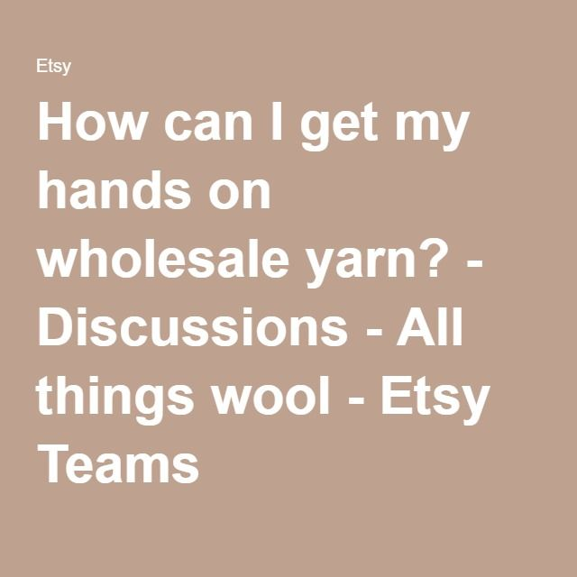 How can I get my hands on wholesale yarn? - Discussions - All things wool - Etsy Teams