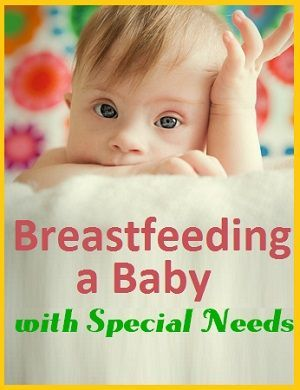 It may be a challenge to breastfeeding a baby with special needs, but it can be done.