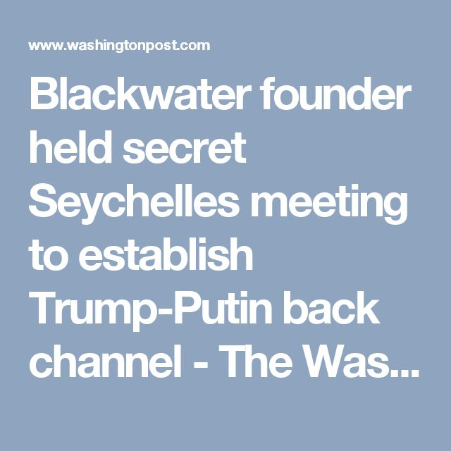 Blackwater founder held secret Seychelles meeting to establish Trump-Putin back channel - The Washington Post