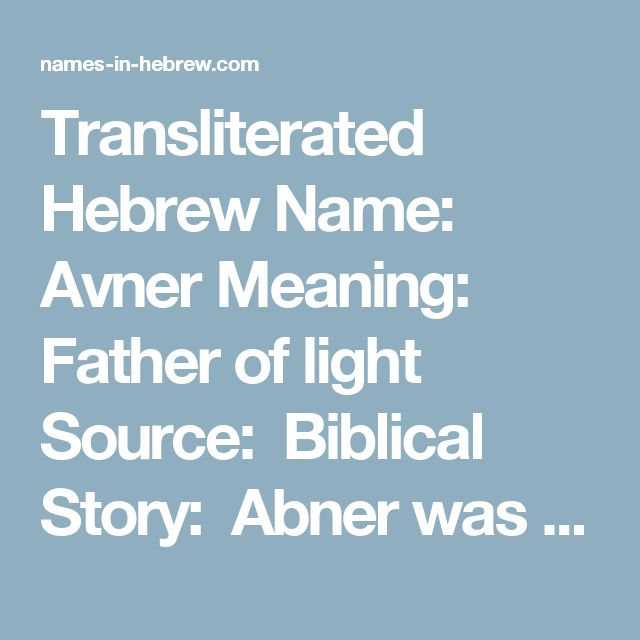 """Transliterated Hebrew Name: Avner Meaning: Father of light Source: Biblical Story: Abner was King Saul's first cousin and the commander of his army (1 Samuel 14:50). It was Abner who brought David to King Saul after he slew Goliath. """"And as David returned from the slaughter of the Philistine, Abner took him, and brought him before Saul"""