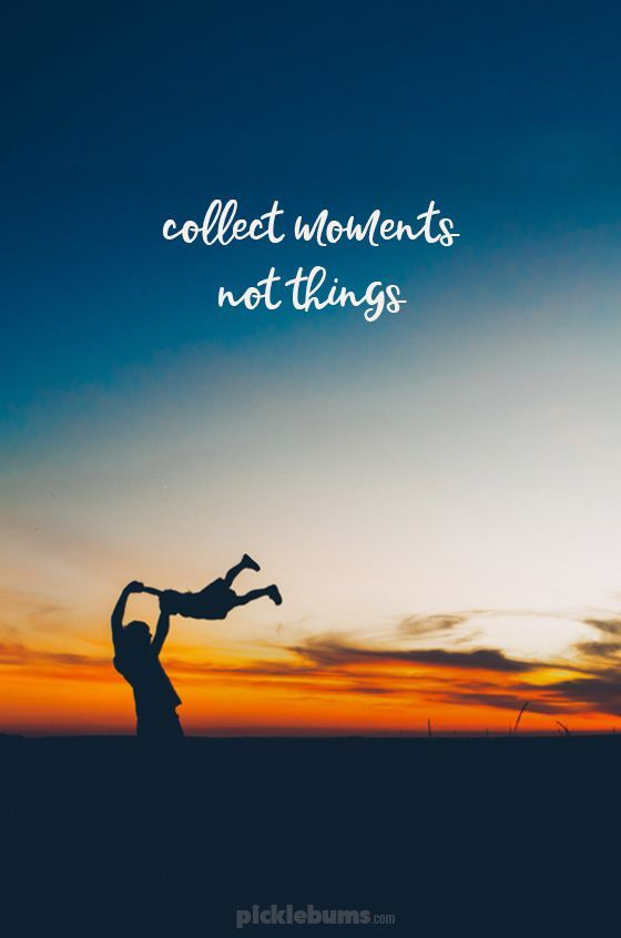What's really important?? Collect moments, not things.