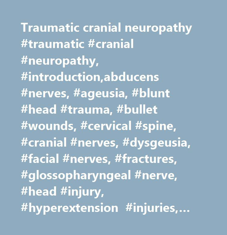 Traumatic cranial neuropathy #traumatic #cranial #neuropathy, #introduction,abducens #nerves, #ageusia, #blunt #head #trauma, #bullet #wounds, #cervical #spine, #cranial #nerves, #dysgeusia, #facial #nerves, #fractures, #glossopharyngeal #nerve, #head #injury, #hyperextension #injuries, #hypoglossal #nerve, #ocular #motor, #oculomotor #nerves, #paralysis, #pontomedullary #junction, #severe #head #trauma, #spinal #accessory #nerve, #stretch #injuries, #trauma, #traumatic #cranial #neuropathy…
