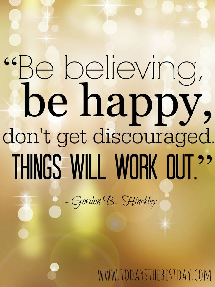 """Be believing, Be happy, don't get discouraged. Things will work out!"""