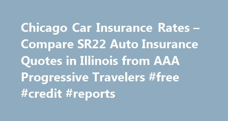 Chicago Car Insurance Rates – Compare SR22 Auto Insurance Quotes in Illinois from AAA Progressive Travelers #free #credit #reports http://nef2.com/chicago-car-insurance-rates-compare-sr22-auto-insurance-quotes-in-illinois-from-aaa-progressive-travelers-free-credit-reports/  #insurance rates for cars # Chicago Car Insurance Rates – Compare SR22 Auto Insurance Quotes in Illinois from AAA Progressive Travelers What is auto insurance? Auto insurance protects you against financial loss if you…
