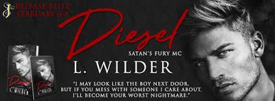 Release Blitz - Diesel by L. Wilder   Title: Diesel  Series: Satan's Fury MC #8  Author: L. Wilder  Genre: MC Romance  Release Date: February 6 2018  I may look like the boy next door but if you mess with someone I care about Ill become your worst fucking nightmare.  Ellie:  I never dreamed that Id end up at a motorcycle club especially one as notorious as the Satans Fury MC but thats exactly where Id found myself. They were supposed to be vicious cold-blooded killers but after an accident…