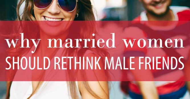Can a married woman have male friends? While there is no hard and fast rule, here is a challenge to married women to reconsider having close male friends.