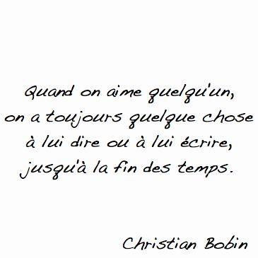 """""""Quand on aime quelqu'un, on a toujours quelque chose à lui dire ou à lui écrire, jusqu'à la fin des temps. - Christian Bobin"""""""