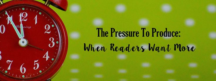 The Pressure To Produce: When Readers Want More