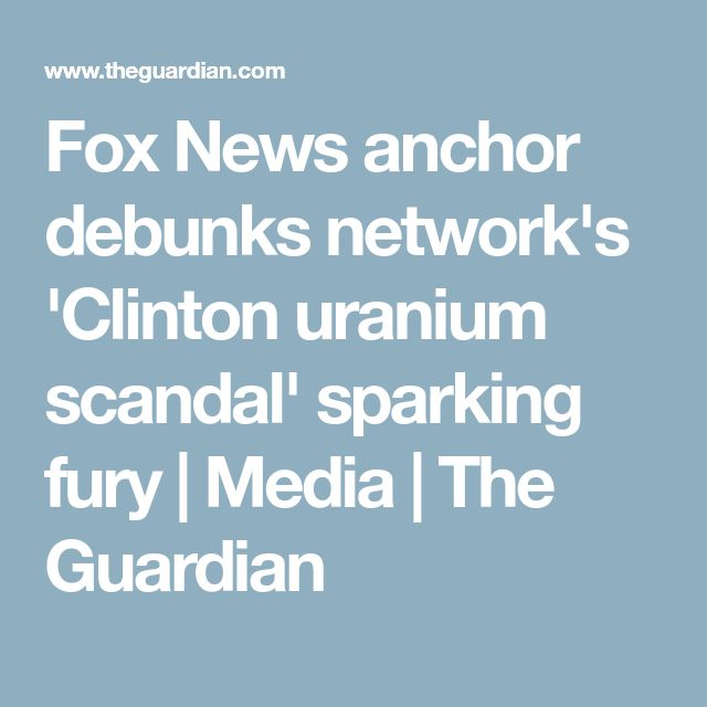 Fox News anchor debunks network's 'Clinton uranium scandal' sparking fury | Media | The Guardian