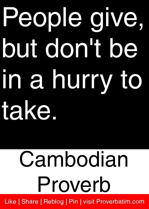 People give, but don't be in a hurry to take. - Cambodian Proverb #proverbs #quotes