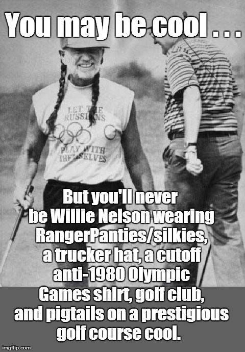 You may be cool...but you'll never be Willie Nelson wearing RangerPanties/silkies, a trucker hat, a cut off anti-1980 Olympic Games shirt, golf club, and pigtails on a prestigious golf course cool.
