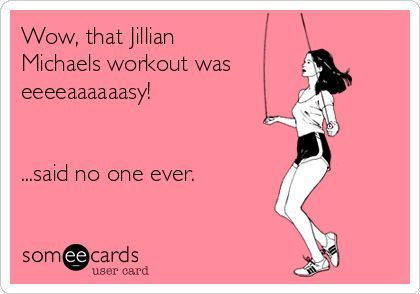 The Heathered Life: Favorite Fitness DVDs http://someecards.com - Wow, that Jillian Michaels workout was eeeeaaaaaasy! ...said no one ever.