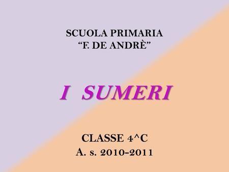 I SUMERI CLASSE 4^C A. s. 2010-2011 SCUOLA PRIMARIA F. DE ANDRÈ