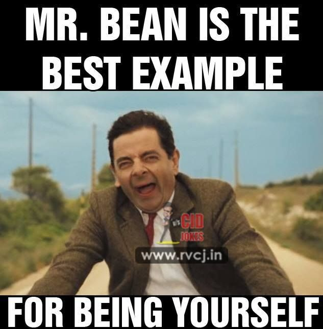 Mr. Bean is the best example for being yourself
