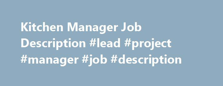 Kitchen Manager Job Description #lead #project #manager #job #description http://tennessee.remmont.com/kitchen-manager-job-description-lead-project-manager-job-description/  # Kitchen Manager Job Description WHAT DO KITCHEN MANAGERS DO? Who makes sure the food stays hot, the salad stays crisp, and the hummus stays hummusy? Kitchen managers. A kitchen manager is responsible for the overall operations for the back of house and kitchen area of a restaurant. Kitchen managers hire staff, purchase…
