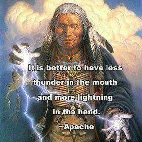 It is better to have less thunder in the mouth, and more lightning in the hand. - Apache, native american #wisdom