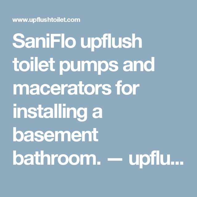SaniFlo Upflush Toilet Pumps And Macerators For Installing A Basement  Bathroom. U2014 UpflushTOILET.com