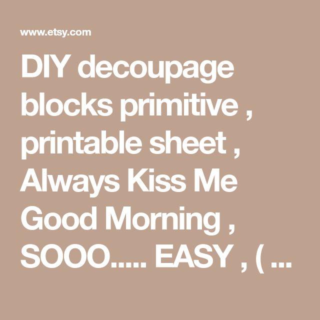 DIY decoupage blocks primitive , printable sheet , Always Kiss Me Good Morning , SOOO..... EASY , ( anyone an make these ) Wood Stackable