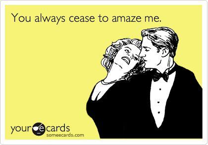 You always cease to amaze me.