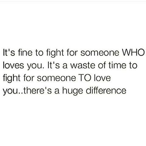 It's fine to fight for someone who loves you. It's a waste of time to fight for someone to love you...there's a huge difference.