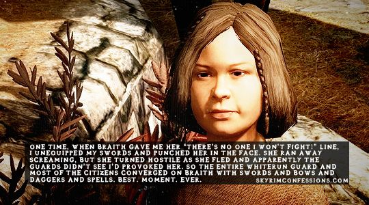"""One time, when Braith gave me her ""There's no one I won't fight!"" line, I unequipped my swords and punched her in the face. She ran away screaming, but she turned hostile as she fled and apparently the guards didn't see I'd provoked her. So the entire Whiterun Guard and most of the citizens converged on Braith with swords and bows and daggers and spells. Best. Moment. Ever.""skyrimconfessionss.tumblr.com- Image credit: [x]"