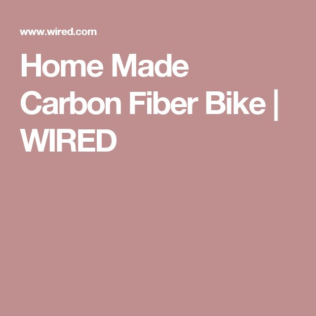 Home Made Carbon Fiber Bike | WIRED