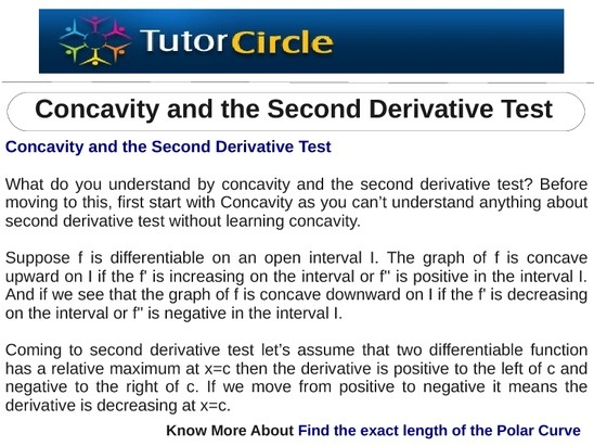 What do you understand by concavity and the second derivative test? Before moving to this, first start with Concavity as you can't understand anything about second derivative test without learning concavity. Suppose f is differentiable on an open interval I. The graph of f is concave upward on I if the f' is increasing on the interval or f'' is positive in the interval I.
