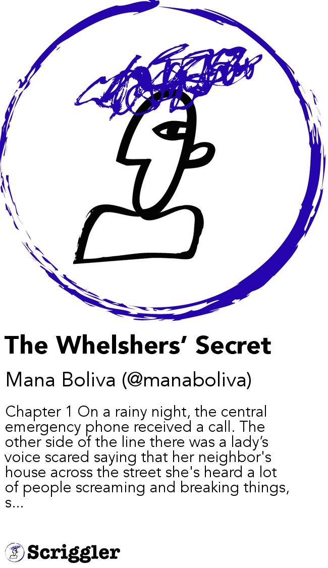 The Whelshers' Secret by Mana Boliva (@manaboliva) https://scriggler.com/detailPost/story/113432 Chapter 1 On a rainy night, the central emergency phone received a call. The other side of the line there was a lady's voice scared saying that her neighbor's house across the street she's heard a lot of people screaming and breaking things, s...