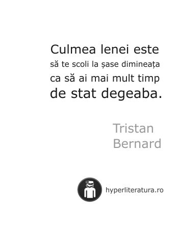 """""""Culmea lenei este să te scoli la şase dimineaţa ca să ai mai mult timp de stat degeaba."""" Tristan Bernard"""