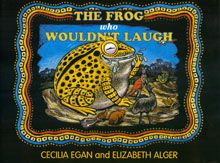 "The Frog who Woudn't Laugh Written by: Cecilia Egan & Illustrated by: Elizabeth Alger ""Tiddalik was a giant frog. He was not just big, he was enormous! He was the largest frog ever known - his bulging eyes looked over the treetops; over the hilltops, even over some low clouds. Tiddalik was a big as a mountain....."" PRICE: $8.00 or (set 4)-$30.00"