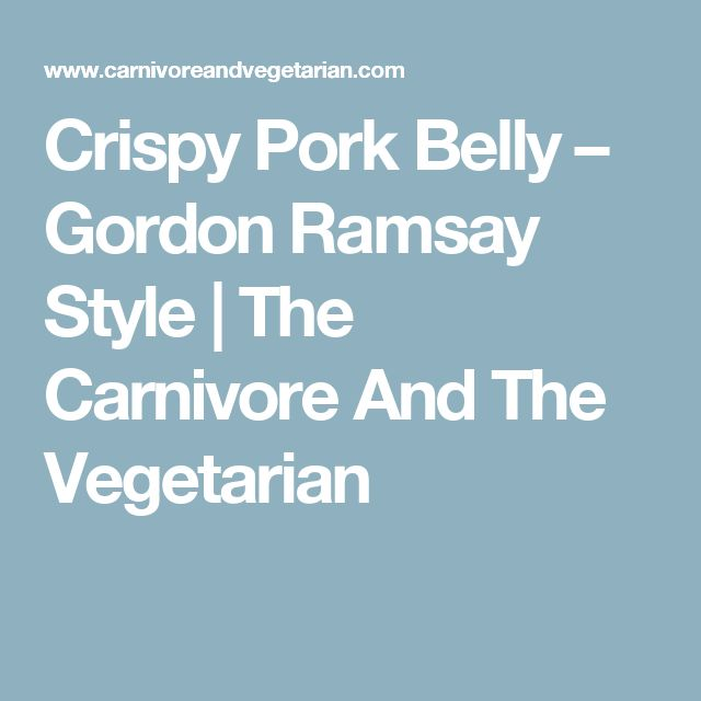 Crispy Pork Belly – Gordon Ramsay Style | The Carnivore And The Vegetarian