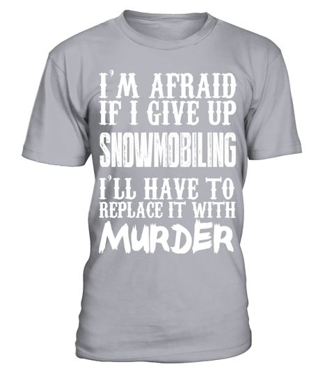 # I'm Afraid If I Give Up Snowmobiling I'll Have To Replace It With Murder   Limited Edition Tshirt .  Im Afraid If I Give Up Snowmobiling Ill Have To Replace It With Murder - Limited Edition Tshirt