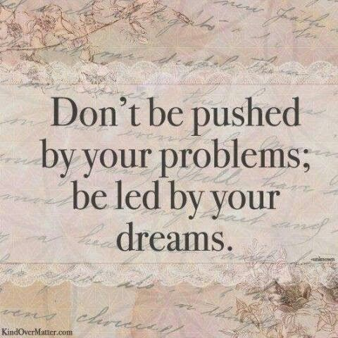 Dont Be Pushed By Your Problems Always Be Led By Your Dreams