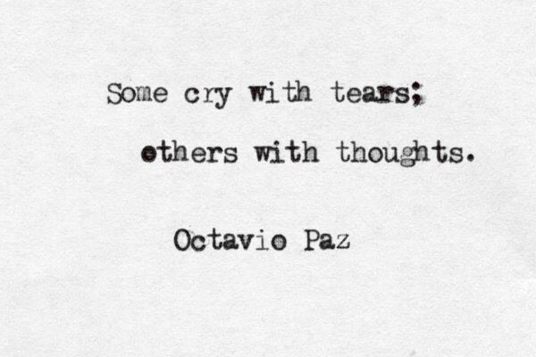"""Some cry with tears; others with thoughts"" -Octavio Paz"