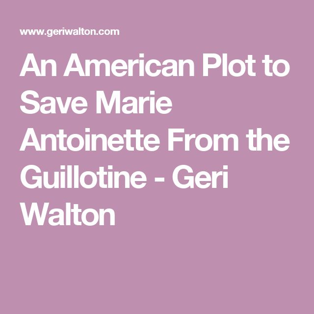 An American Plot to Save Marie Antoinette From the Guillotine - Geri Walton